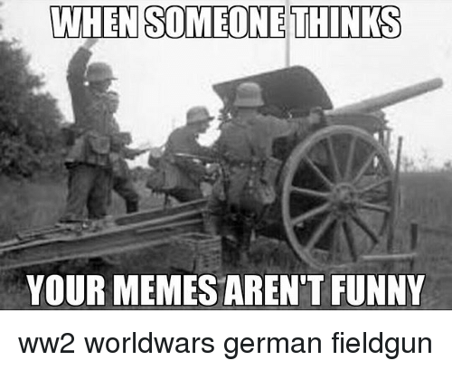Funny Meme German : When someone thinks your memes aren t funny ww worldwars