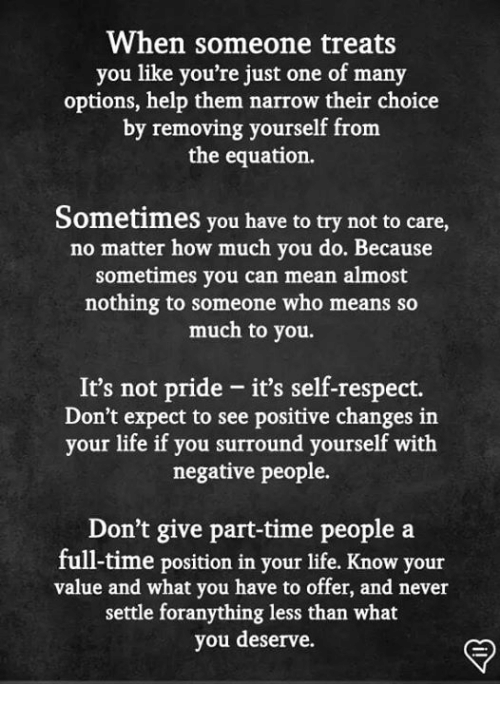 Life, Memes, and Respect: When someone treats  you like you're just one of many  options, help them narrow their choice  by removing yourself fronm  the equation.  Sometimes you have to try not to care,  no matter how much you do. Because  sometimes you can mean almost  nothing to someone who means so  much to you.  It's not pride - it's self-respect.  Don't expect to see positive changes in  your life if you surround yourself with  negative people.  Don't give part-time people a  full-time position in your life. Know your  value and what you have to offer, and never  settle foranything less than what  you deserve.