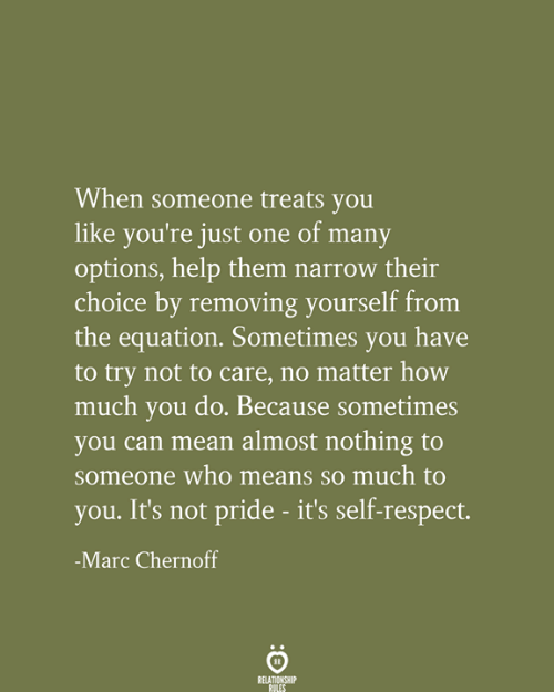 marc: When someone treats you  like you're just one of many  options, help them narrow their  choice by removing yourself from  the equation. Sometimes you have  to try not to care, no matter how  much you do. Because sometimes  you can mean almost nothing to  someone who means so much to  you. It's not pride - it's self-respect.  -Marc Chernoff  RELATIONSHIP  RULES