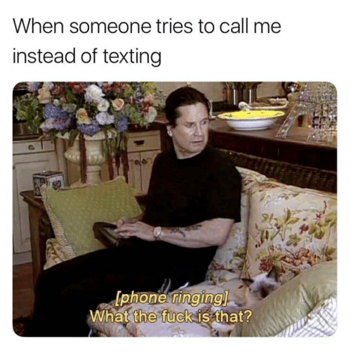 Phone, Texting, and Fuck: When someone tries to call me  instead of texting  phone ringing  What the fuck is that?