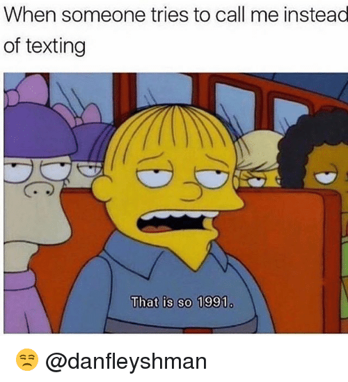 Memes, Texting, and 🤖: When someone tries to call me instead  of texting  That is so 1991 😒 @danfleyshman