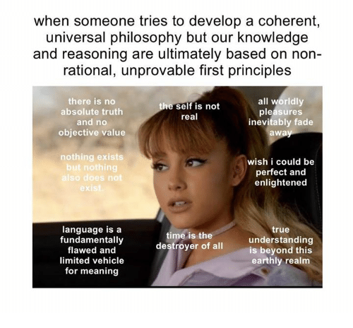 Fundamentalism: when someone tries to develop a coherent,  universal philosophy but our knowledge  and reasoning are ultimately based on non-  rational, unprovable first principles  all worldly  there is no  self is not  absolute truth  pleasures  real  and no  inevitably fade  objective value  awa  nothing exists  wish i could be  but nothing  perfect and  so does not  enlightened  language is a  true  time is the  fundamentally  destroyer understanding  of all  is beyond this  flawed and  earthly realm  limited vehicle  for meaning