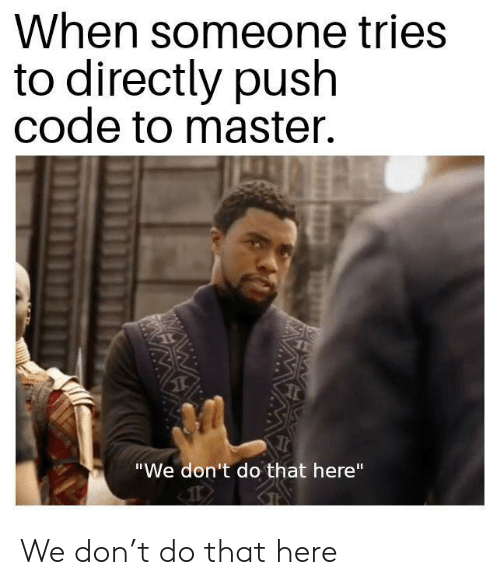 """Wawa: When someone tries  to directly push  code to master.  """"We don't do that here""""  WAWA  WA We don't do that here"""