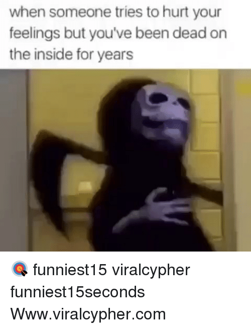 Funny, Been, and Com: when someone tries to hurt your  feelings but you've been dead or  the inside for years 🎯 funniest15 viralcypher funniest15seconds Www.viralcypher.com