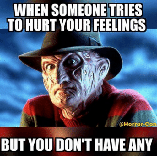 horror: WHEN SOMEONE TRIES  TO HURT YOUR FEELINGS  @Horror-Con  BUT YOU DON'T HAVE ANY