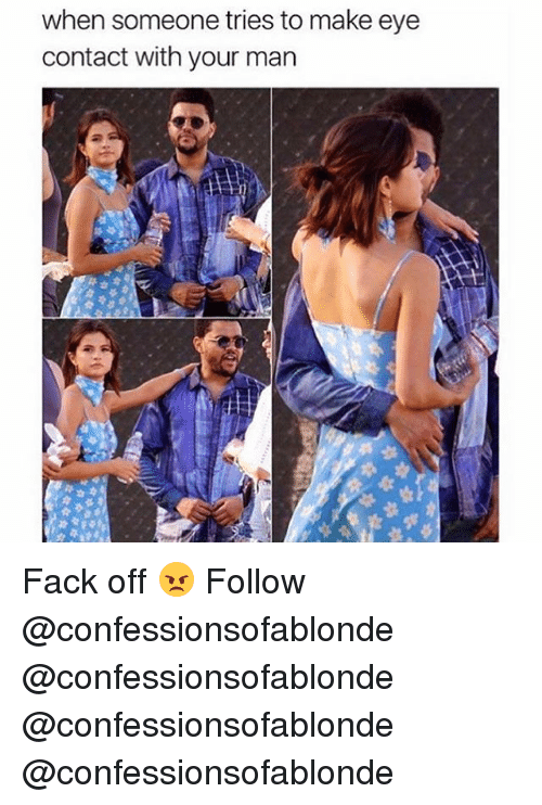 Memes, Fack, and 🤖: when someone tries to make eye  contact with your man Fack off 😠 Follow @confessionsofablonde @confessionsofablonde @confessionsofablonde @confessionsofablonde
