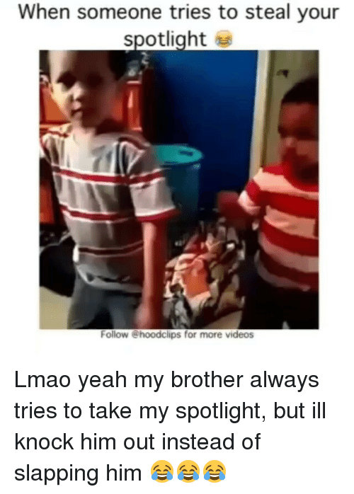 Slap Him: When someone tries to steal your  spotlight  Follow @hoodclips for more videos Lmao yeah my brother always tries to take my spotlight, but ill knock him out instead of slapping him 😂😂😂