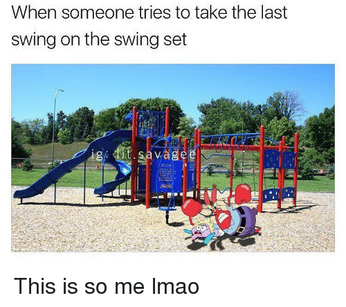 Memes, 🤖, and Fit: When someone tries to take the last  swing on the swing set  fit  vaig This is so me lmao