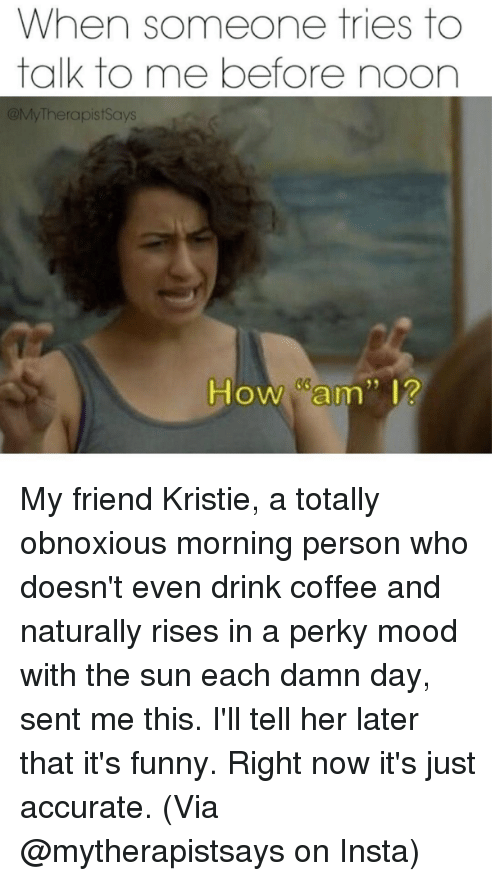 "Kristi: When someone tries to  talk to me before noon  My Therapist Says  How Cam"" I? My friend Kristie, a totally obnoxious morning person who doesn't even drink coffee and naturally rises in a perky mood with the sun each damn day, sent me this. I'll tell her later that it's funny. Right now it's just accurate.  (Via @mytherapistsays on Insta)"