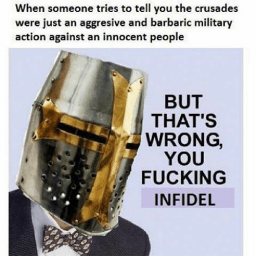 crusades: When someone tries to tell you the crusades  were just an aggresive and barbaric military  action against an innocent people  BUT  THAT'S  WRONG,  YOU  FUCKING  INFIDEL