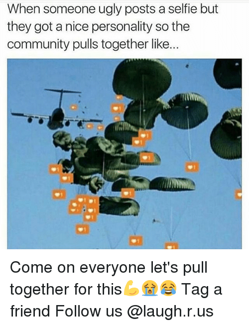 Community, Memes, and Selfie: When someone ugly posts a selfie but  they got a nice personality so the  community pulls together like. Come on everyone let's pull together for this💪😭😂 Tag a friend Follow us @laugh.r.us
