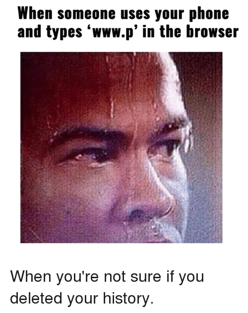 Www P: When someone uses your phone  and types 'www.p' in the browser When you're not sure if you deleted your history.