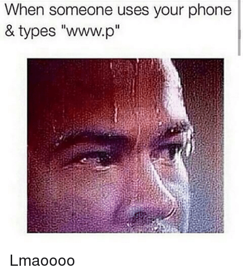 Www P: When someone uses your phone  & types ''www.p Lmaoooo