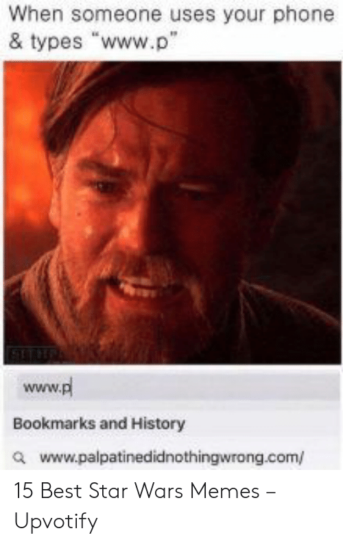 "Star Wars Memes: When someone uses your phone  & types ""www.p""  www.pl  Bookmarks and History  awww.palpatinedidnothingwrong.com/ 15 Best Star Wars Memes – Upvotify"