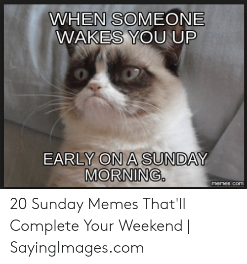 Its Sunday Meme: WHEN SOMEONE  WAKES YOU UP  0  EARLY ON A SUNDAY  MORNING.  memes.com 20 Sunday Memes That'll Complete Your Weekend | SayingImages.com