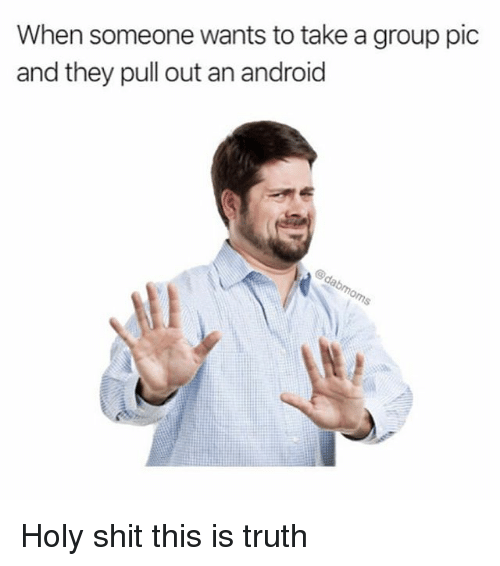 Android, Shit, and Relatable: When someone wants to take a group pic  and they pull out an android Holy shit this is truth