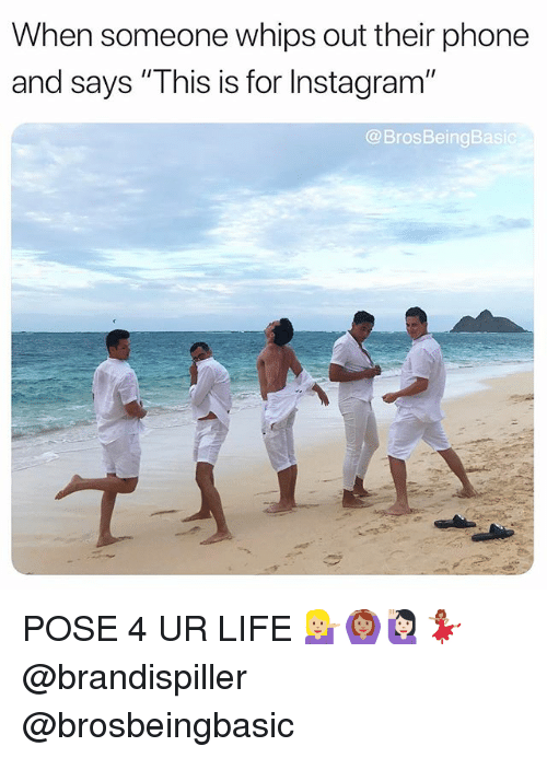 """Instagram, Life, and Phone: When someone whips out their phone  and says """"This is for Instagram""""  @BrosBeingBasi POSE 4 UR LIFE 💁🏼🙆🏽♀️🙋🏻♀️💃🏽 @brandispiller @brosbeingbasic"""