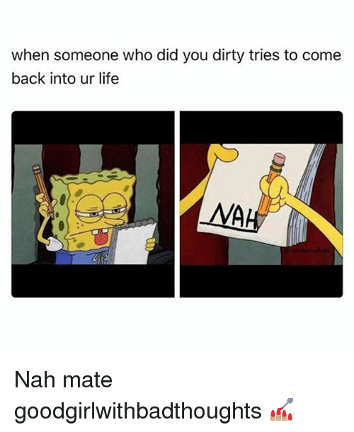 Life, Memes, and Dirty: when someone who did you dirty tries to come  back into ur life  MA Nah mate goodgirlwithbadthoughts 💅🏽