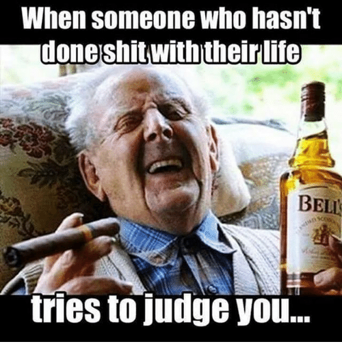 Life, Memes, and Shit: When Someone Who hasn't  done shit with their life  BELL  tries to judge you...