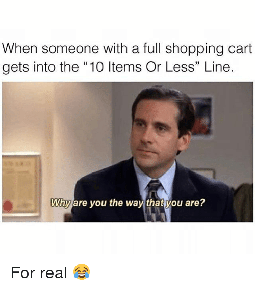 "Memes, 🤖, and Real: When someone with a full shopping cart  gets into the ""10 ltems Or Less"" Line.  Why are you the way that you are? For real 😂"