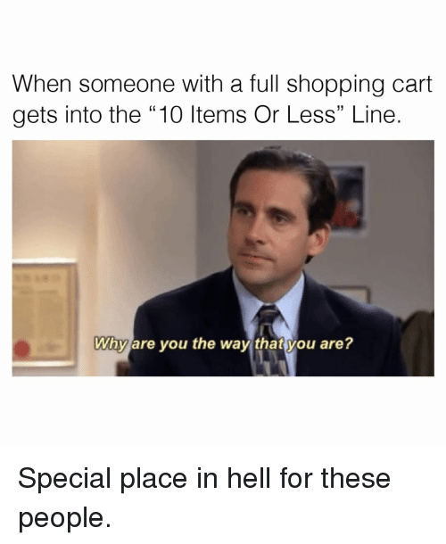 """you are special: When someone with a full shopping cart  gets into the 10 Items or Less"""" Line.  Why are you the way that you are? Special place in hell for these people."""