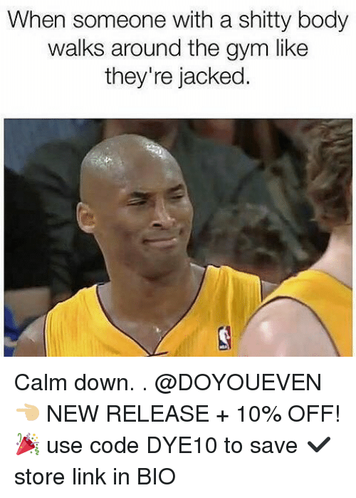 Gym, Link, and New Release: When someone with a shitty body  walks around the gym like  they're jacked Calm down. . @DOYOUEVEN 👈🏼 NEW RELEASE + 10% OFF! 🎉 use code DYE10 to save ✔️ store link in BIO