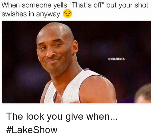 """Nba, You, and Shot: When someone yells """"That's off"""" but your shot  swishes in anyway  @NBAMEMES The look you give when... #LakeShow"""