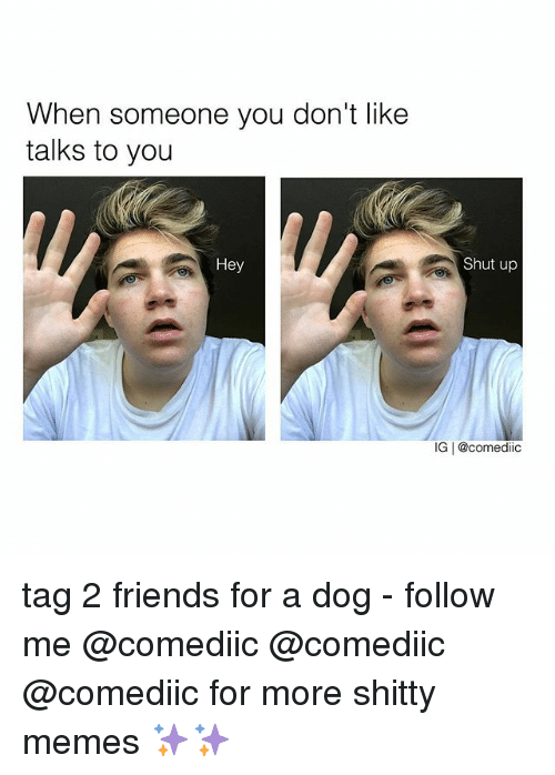 dogging: When someone you don't like  talks to you  Hey  Shut up  IG | @comediic tag 2 friends for a dog - follow me @comediic @comediic @comediic for more shitty memes ✨✨