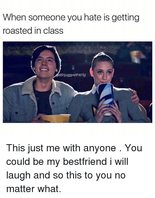 Getting Roasted: When someone you hate is getting  roasted in class  ettinjuggywithit/lig This just me with anyone . You could be my bestfriend i will laugh and so this to you no matter what.
