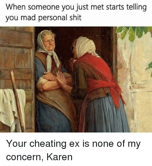 Cheating, Shit, and Girl Memes: When someone you just met starts telling  you mad personal shit Your cheating ex is none of my concern, Karen