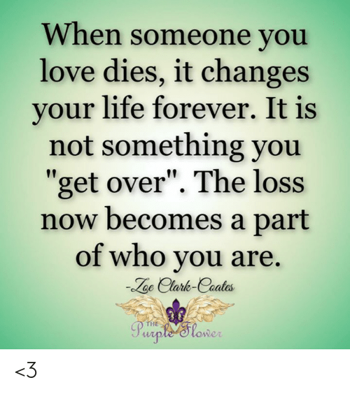 """The Loss: When someone you  love dies, it changes  your life forever. It is  not something you  get over"""". The loss  now becomes a part  of who you are.  oe Clark-Coates  HE  owe <3"""