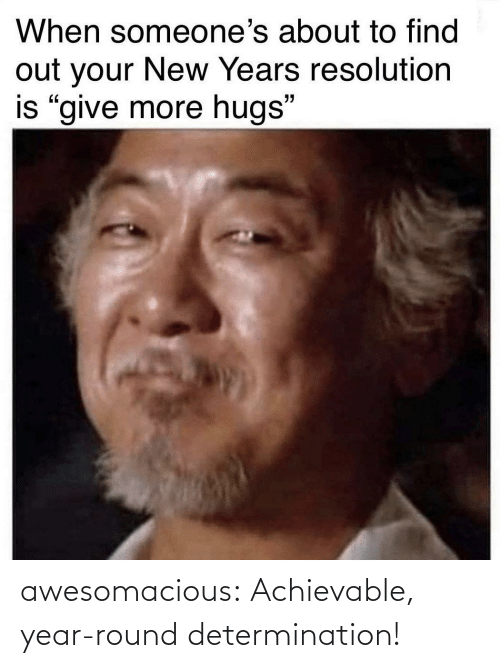"resolution: When someone's about to find  out your New Years resolution  is ""give more hugs"" awesomacious:  Achievable, year-round determination!"