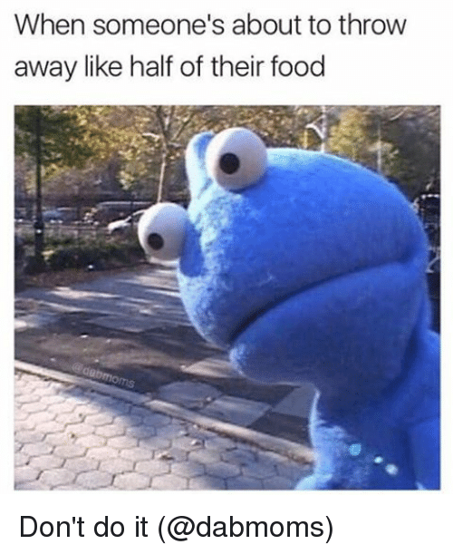 Food, Memes, and 🤖: When someone's about to throw  away like half of their food Don't do it (@dabmoms)