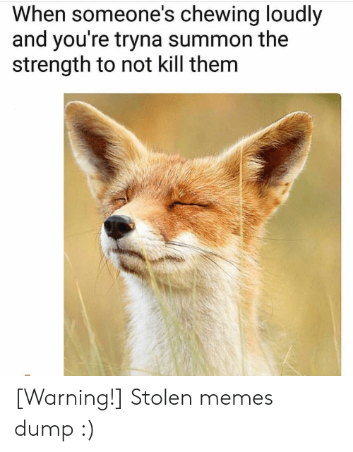 chewing: When someone's chewing loudly  and you're tryna summon the  strength to not kill them [Warning!] Stolen memes dump  :)
