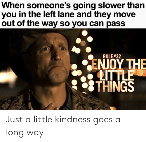Kindness: When someone's going slower than  you in the left lane and they move  out of the way so you can pass  RULE #32  ΕΝΟΥ ΤΗE  LITTLE  THINGS Just a little kindness goes a long way