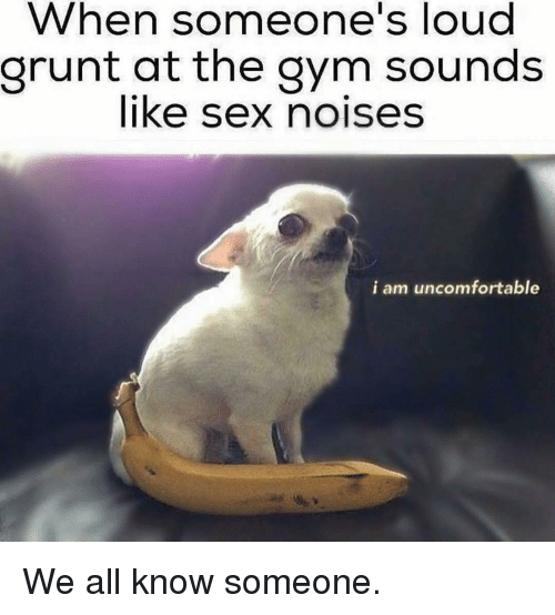Gym, Sex, and Grunt: When someone's loud  grunt at the gym sounds  like sex noises  i am uncomfortable We all know someone.