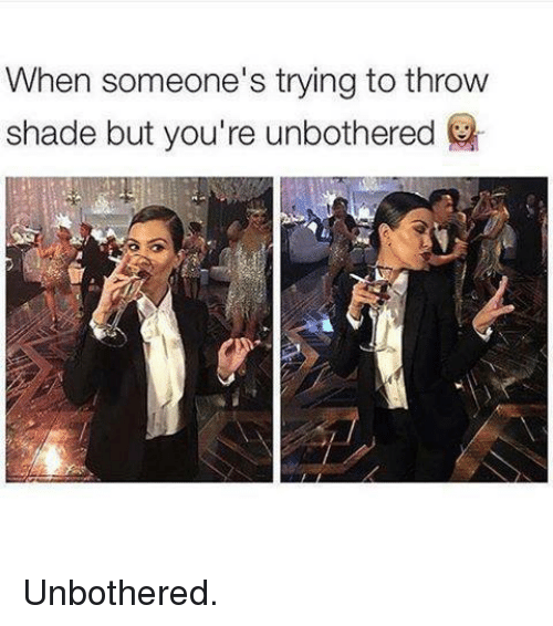 throw shade: When someone's trying to throw  shade but you're unbothered Unbothered.