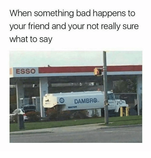 Bad, Dank, and 🤖: When something bad happens to  your friend and your not really sure  what to say  ESSO  O  DAMBRO.