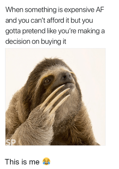 Af, Making A, and You: When something is expensive AF  and you can't afford it but you  gotta pretend like you're making a  decision on buying it This is me 😂
