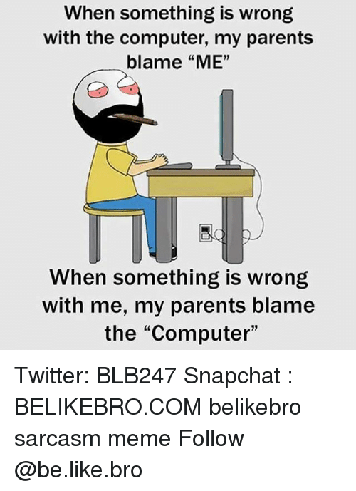 """Blame Me: When something is wrong  with the computer, my parents  blame """"ME""""  When something is wrong  with me, my parents blame  the """"Computer"""" Twitter: BLB247 Snapchat : BELIKEBRO.COM belikebro sarcasm meme Follow @be.like.bro"""