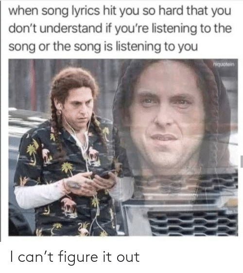 Lyrics: when song lyrics hit you so hard that you  don't understand if you're listening to the  song or the song is listening to you  hiquotein I can't figure it out