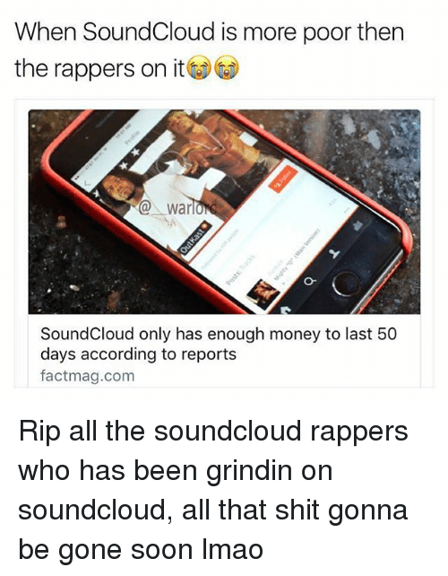 Lmao, Memes, and Money: When SoundCloud is more poor then  the rappers on it  @ war  SoundCloud only has enough money to last 50  days according to reports  factmag.com Rip all the soundcloud rappers who has been grindin on soundcloud, all that shit gonna be gone soon lmao