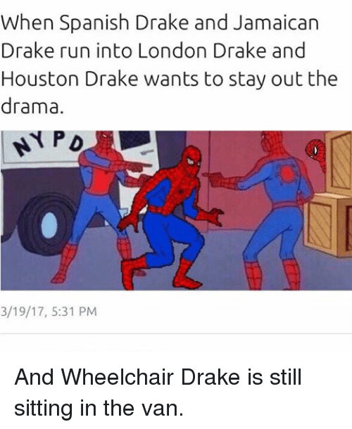 Memes, 🤖, and Drama: When Spanish Drake and Jamaican  Drake run into London Drake and  Houston Drake wants to stay out the  drama.  3/19/17, 5:31 PM And Wheelchair Drake is still sitting in the van.