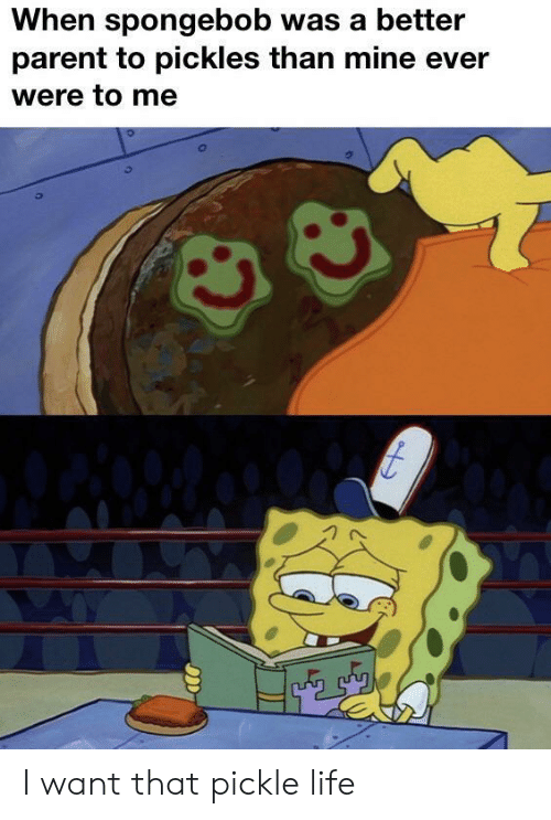 i want that: When spongebob was a better  parent to pickles than mine ever  were to me I want that pickle life