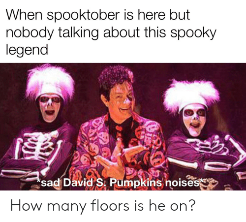 David S Pumpkins: When spooktober is here but  nobody talking about this spooky  legend  sad David S. Pumpkins noises How many floors is he on?