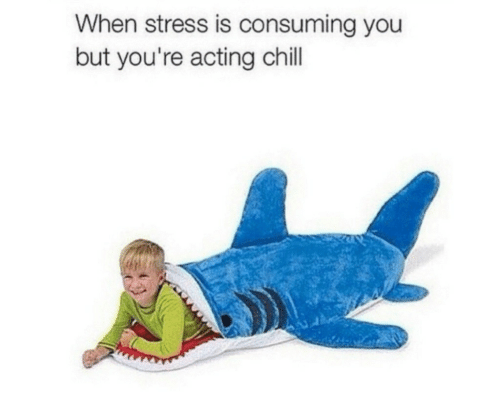 consuming: When stress is consuming you  but you're acting chill