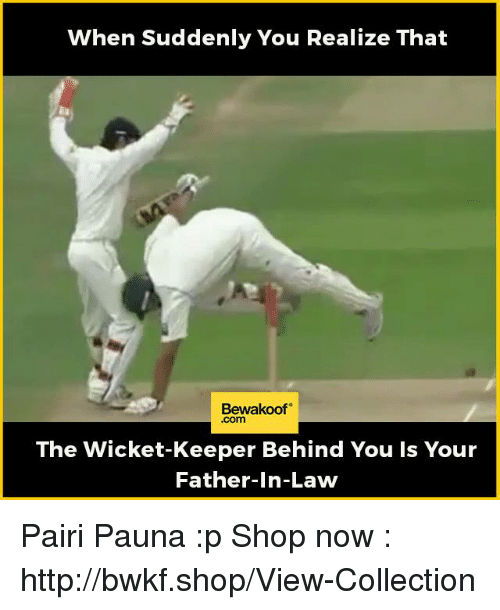 Memes, Shopping, and Http: When Suddenly You Realize That  Bewakoof  The Wicket-Keeper Behind You Is Your  Father-in-Law Pairi Pauna :p  Shop now : http://bwkf.shop/View-Collection