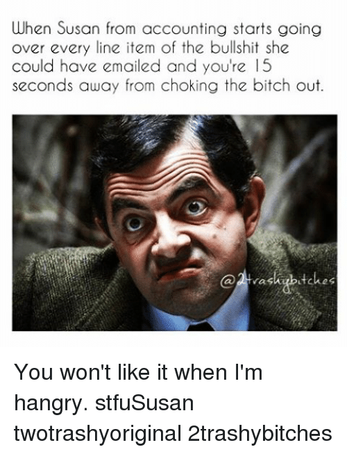 Bitch, Email, and Girl Memes: When Susan from accounting starts going  over every line item of the bullshit she  could have emailed and you're 15  seconds away from choking the bitch out.  kubutches You won't like it when I'm hangry. stfuSusan twotrashyoriginal 2trashybitches