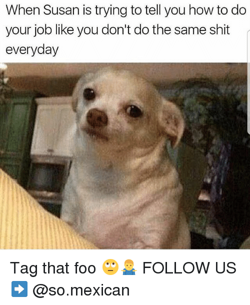 do your job: When Susan is trying to tell you how to do  your job like you don't do the same shit  everyday Tag that foo 🙄🤷‍♂️ FOLLOW US➡️ @so.mexican