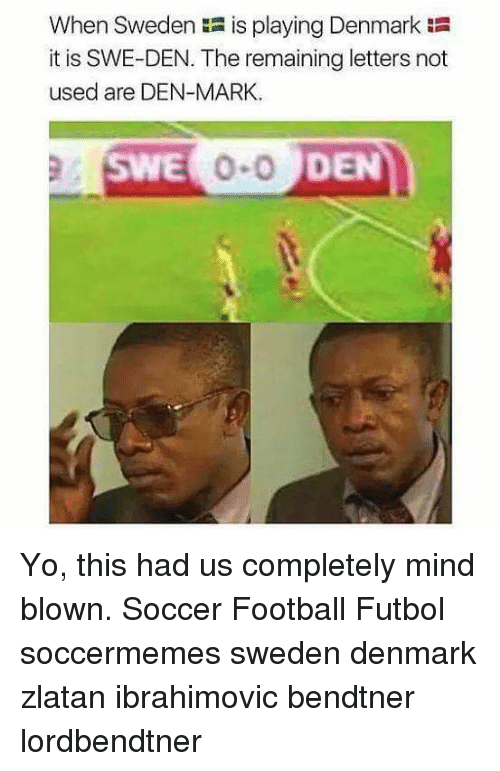 Soccermemes: When Sweden is playing Denmark  it is SWE-DEN. The remaining letters not  used are DEN-MARK  SWE  DEN Yo, this had us completely mind blown. Soccer Football Futbol soccermemes sweden denmark zlatan ibrahimovic bendtner lordbendtner